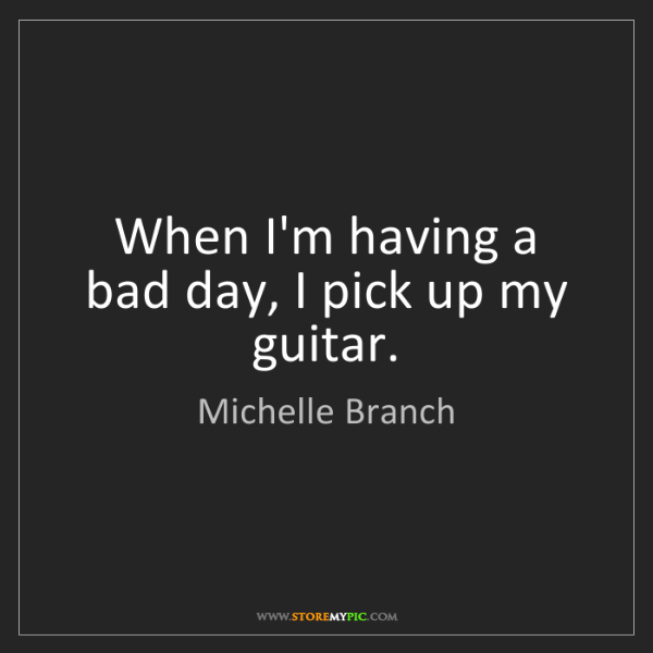 Michelle Branch: When I'm having a bad day, I pick up my guitar.
