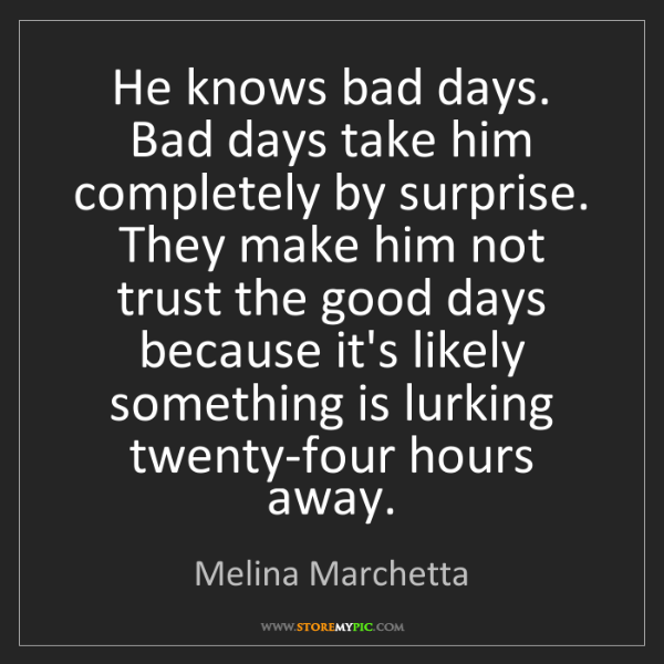 Melina Marchetta: He knows bad days. Bad days take him completely by surprise....