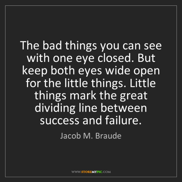 Jacob M. Braude: The bad things you can see with one eye closed. But keep...