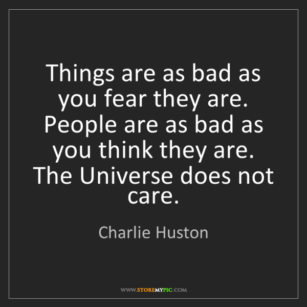 Charlie Huston: Things are as bad as you fear they are. People are as...