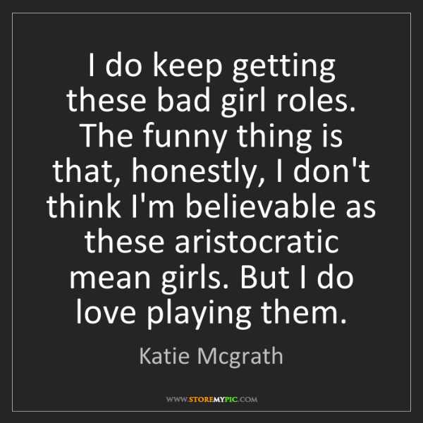 Katie Mcgrath: I do keep getting these bad girl roles. The funny thing...