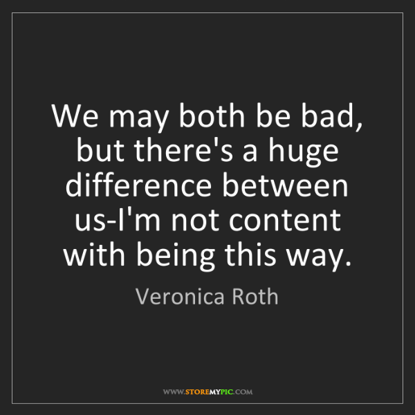 Veronica Roth: We may both be bad, but there's a huge difference between...