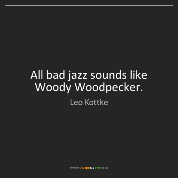 Leo Kottke: All bad jazz sounds like Woody Woodpecker.