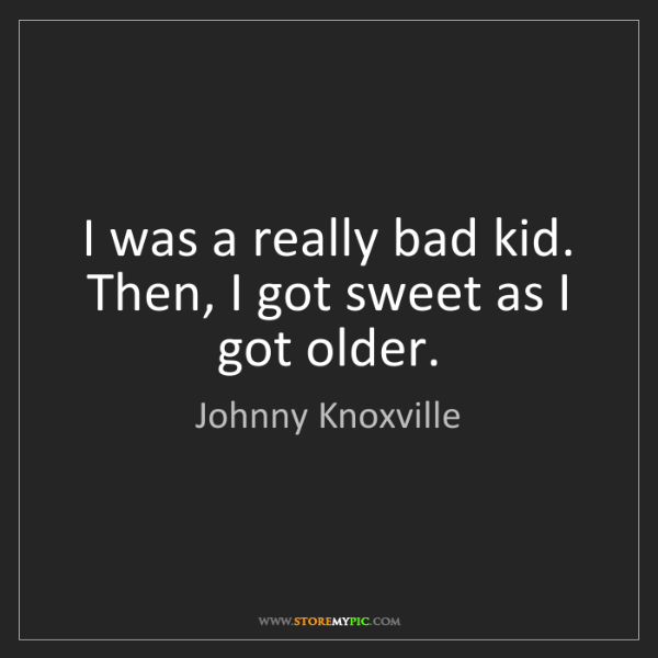 Johnny Knoxville: I was a really bad kid. Then, I got sweet as I got older.