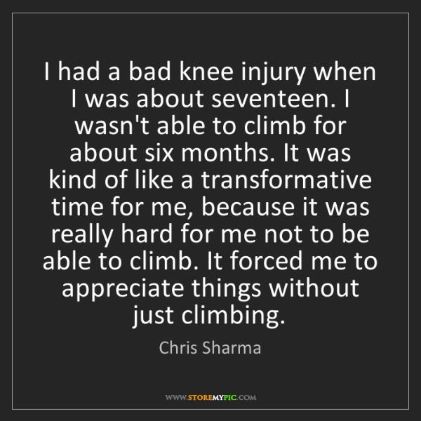 Chris Sharma: I had a bad knee injury when I was about seventeen. I...