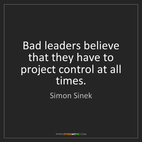 Simon Sinek: Bad leaders believe that they have to project control...