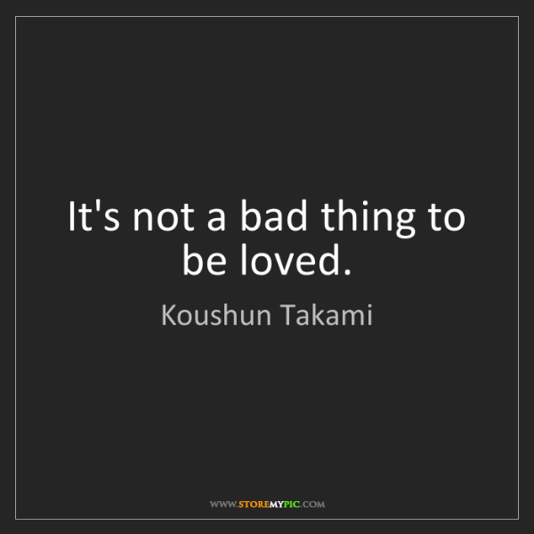 Koushun Takami: It's not a bad thing to be loved.