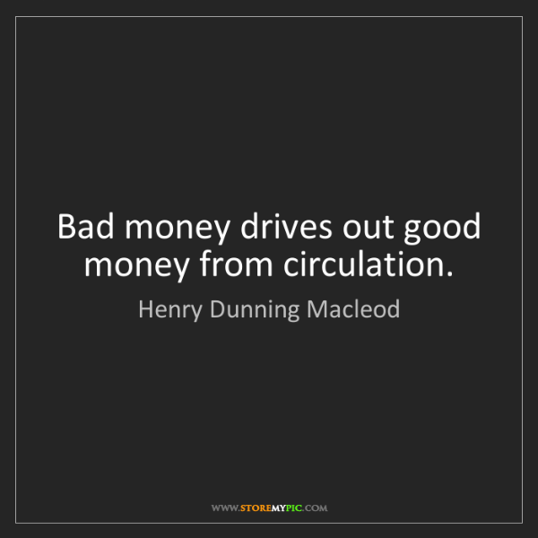 Henry Dunning Macleod: Bad money drives out good money from circulation.