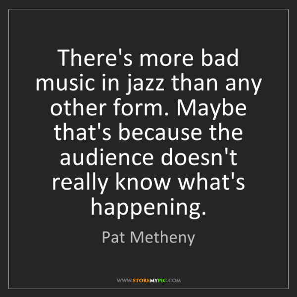 Pat Metheny: There's more bad music in jazz than any other form. Maybe...