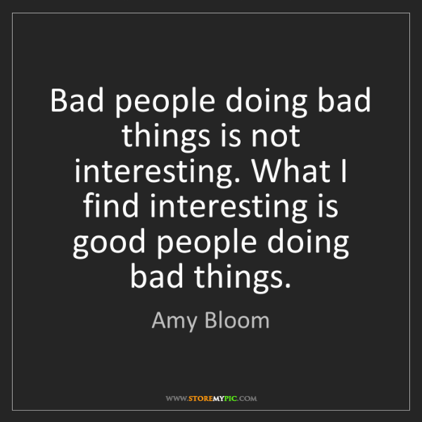 Amy Bloom: Bad people doing bad things is not interesting. What...