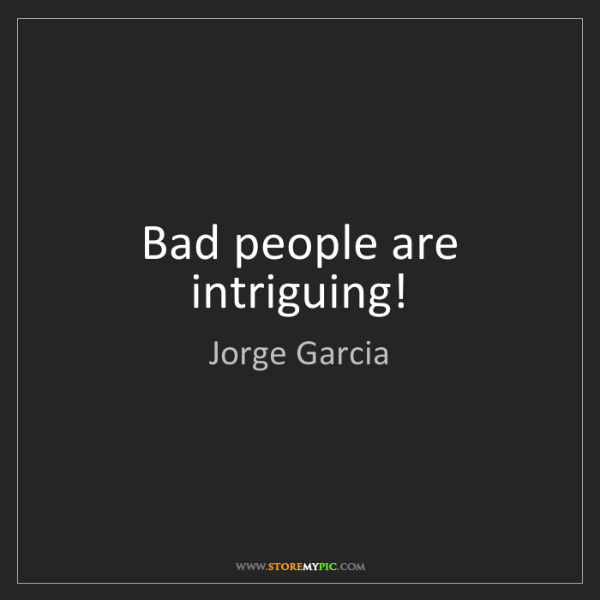 Jorge Garcia: Bad people are intriguing!