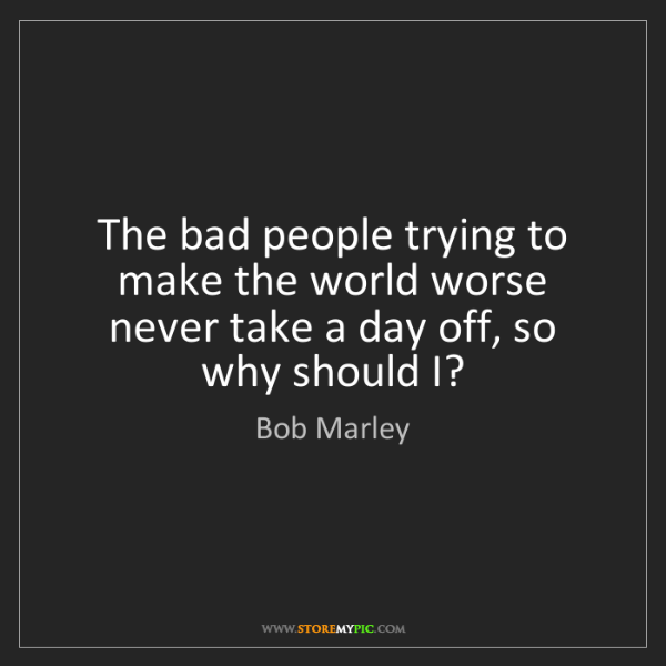 Bob Marley: The bad people trying to make the world worse never take...