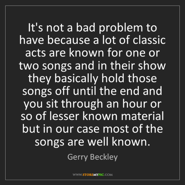 Gerry Beckley: It's not a bad problem to have because a lot of classic...