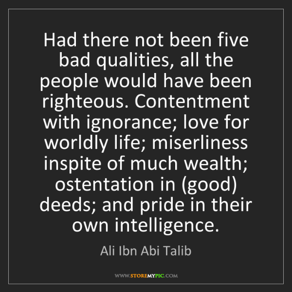 Ali Ibn Abi Talib: Had there not been five bad qualities, all the people...