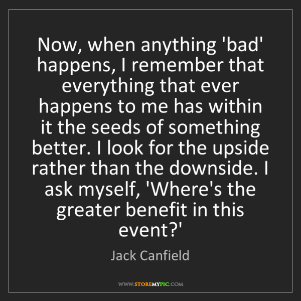 Jack Canfield: Now, when anything 'bad' happens, I remember that everything...