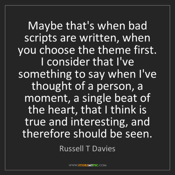 Russell T Davies: Maybe that's when bad scripts are written, when you choose...