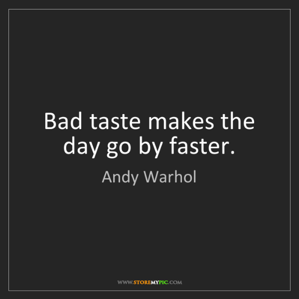 Andy Warhol: Bad taste makes the day go by faster.