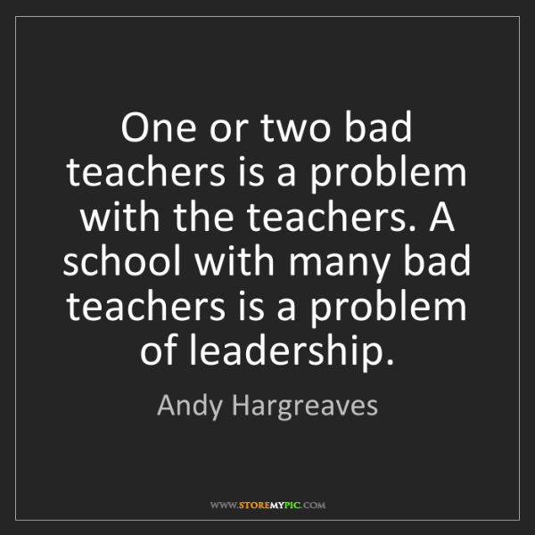 Andy Hargreaves: One or two bad teachers is a problem with the teachers....