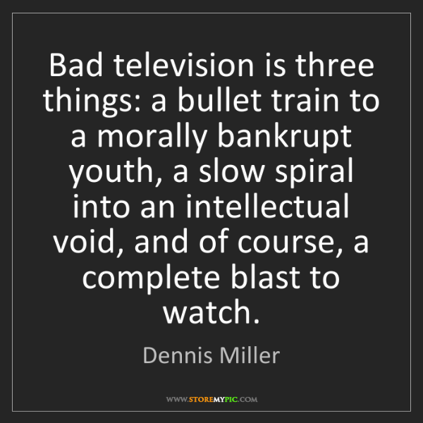 Dennis Miller: Bad television is three things: a bullet train to a morally...