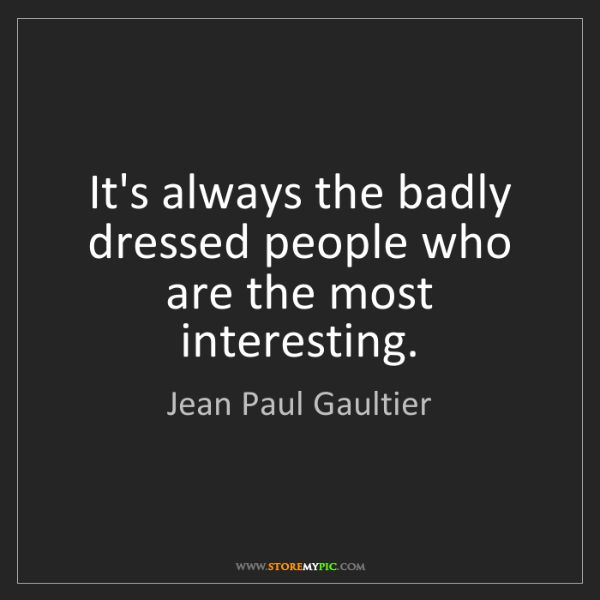 Jean Paul Gaultier: It's always the badly dressed people who are the most...