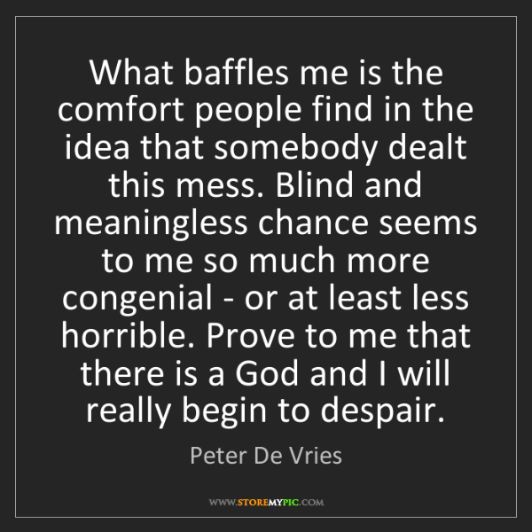 Peter De Vries: What baffles me is the comfort people find in the idea...