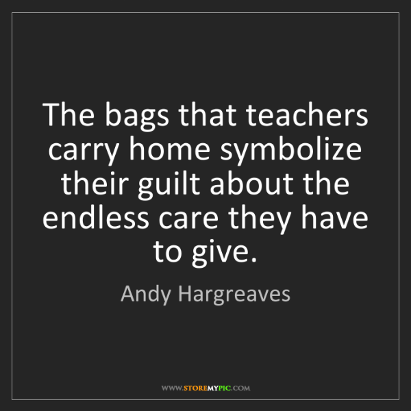 Andy Hargreaves: The bags that teachers carry home symbolize their guilt...