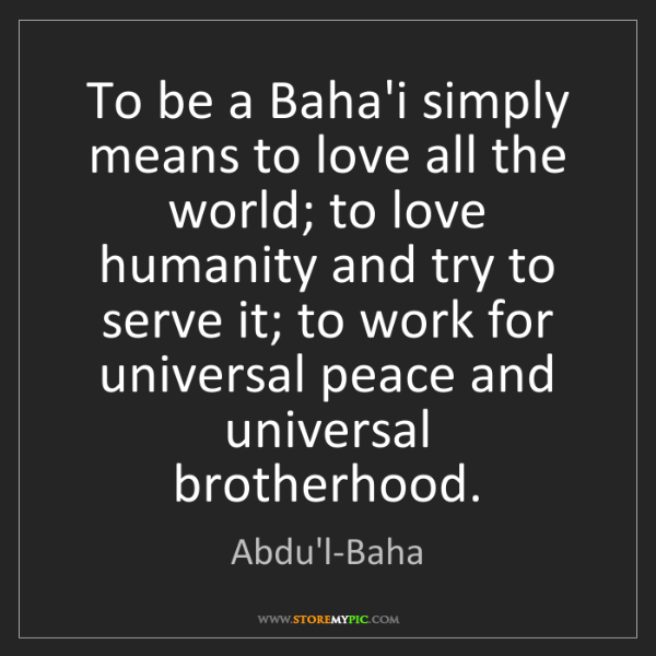 Abdu'l-Baha: To be a Baha'i simply means to love all the world; to...
