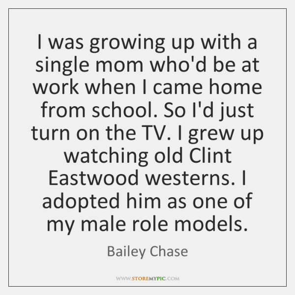I was growing up with a single mom who'd be at work ...