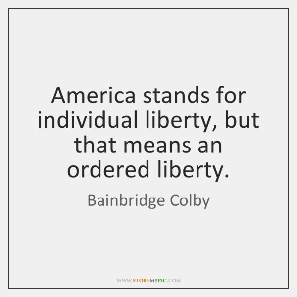 America stands for individual liberty, but that means an ordered liberty.