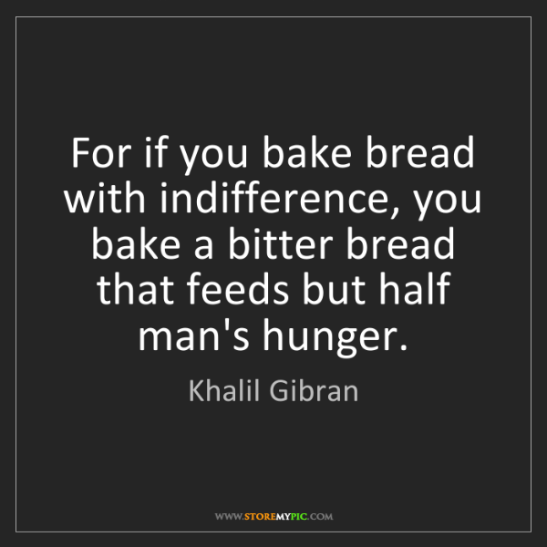Khalil Gibran: For if you bake bread with indifference, you bake a bitter...