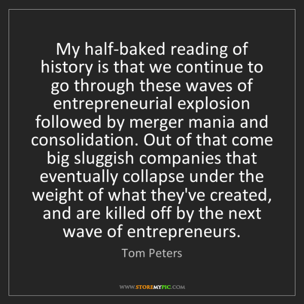 Tom Peters: My half-baked reading of history is that we continue...