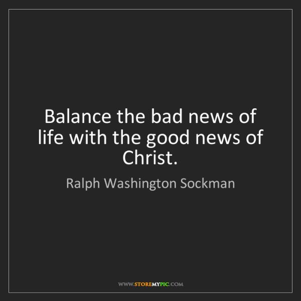 Ralph Washington Sockman: Balance the bad news of life with the good news of Christ.
