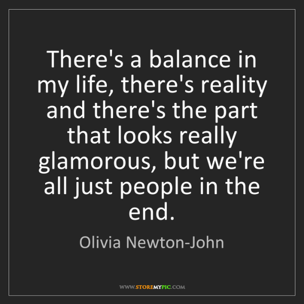 Olivia Newton-John: There's a balance in my life, there's reality and there's...