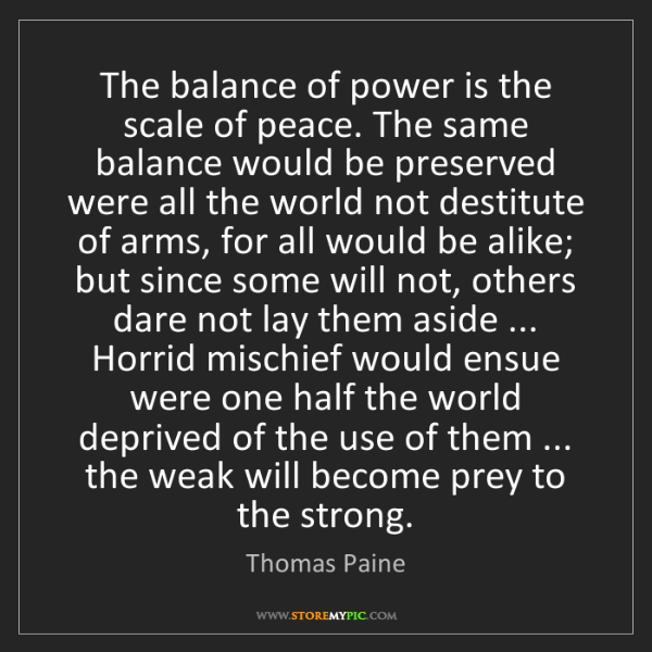 Thomas Paine: The balance of power is the scale of peace. The same...