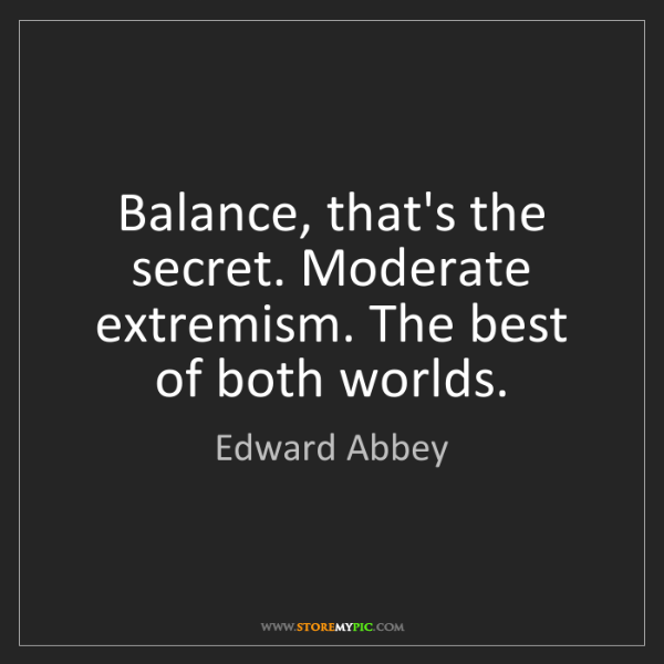 Edward Abbey: Balance, that's the secret. Moderate extremism. The best...