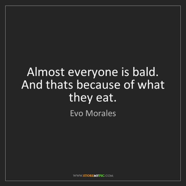 Evo Morales: Almost everyone is bald. And thats because of what they...