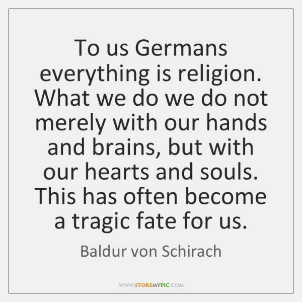 To us Germans everything is religion. What we do we do not ...