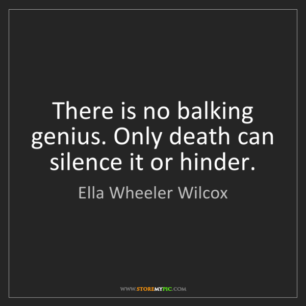 Ella Wheeler Wilcox: There is no balking genius. Only death can silence it...