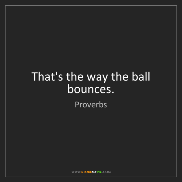 Proverbs: That's the way the ball bounces.