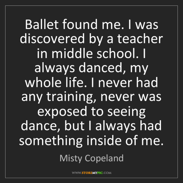 Misty Copeland: Ballet found me. I was discovered by a teacher in middle...
