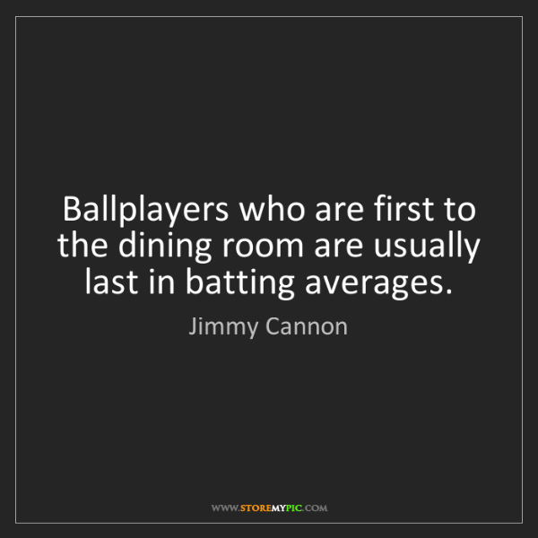 Jimmy Cannon: Ballplayers who are first to the dining room are usually...