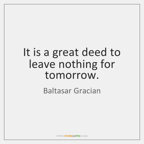 It is a great deed to leave nothing for tomorrow.
