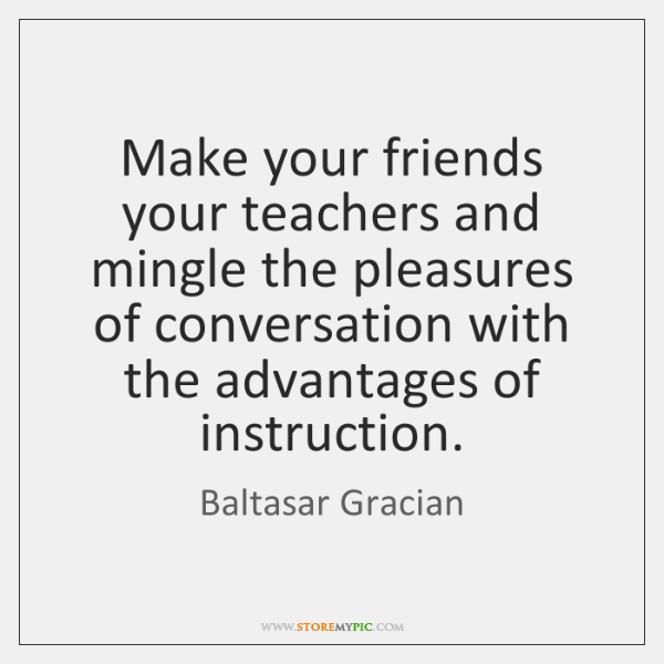 Make your friends your teachers and mingle the pleasures of conversation with ...