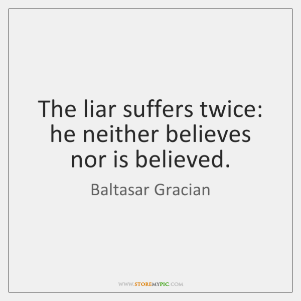 The liar suffers twice: he neither believes nor is believed.