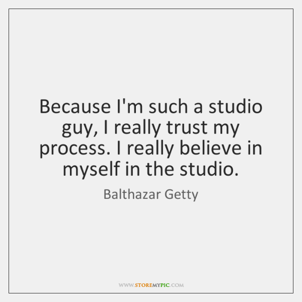 Because I'm such a studio guy, I really trust my process. I ...