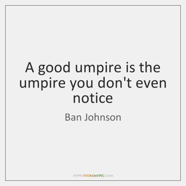 A good umpire is the umpire you don't even notice