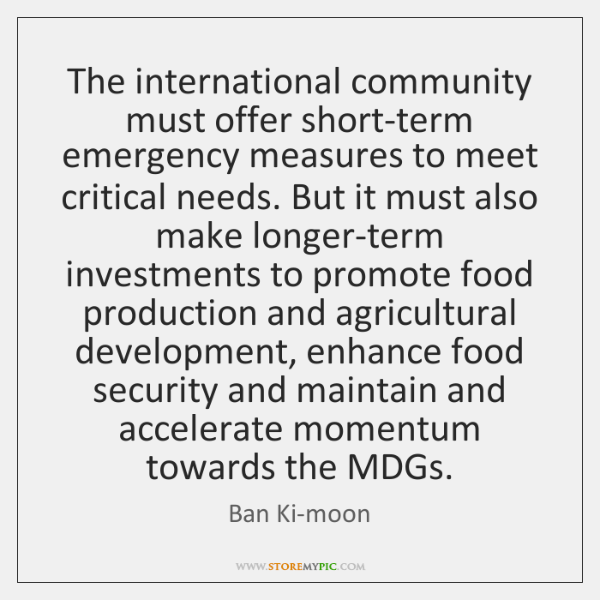 The international community must offer short-term emergency measures to meet critical needs. ...