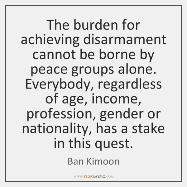 The burden for achieving disarmament cannot be borne by peace groups alone. ...