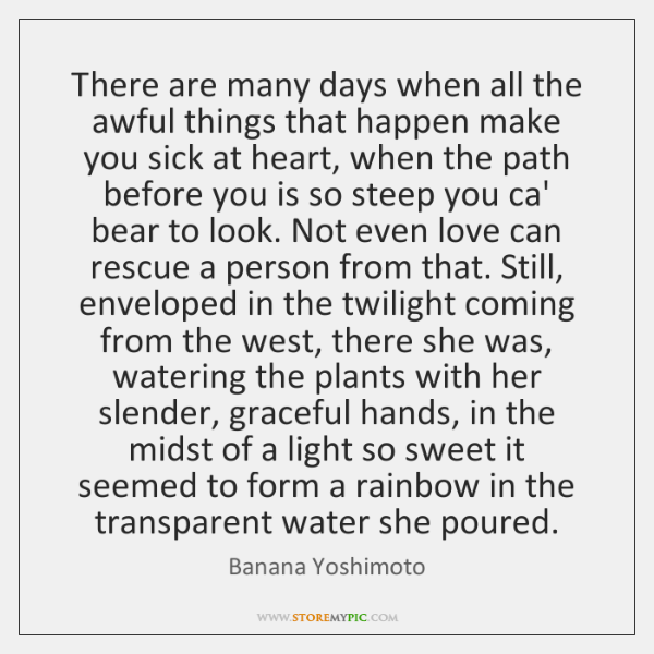 There are many days when all the awful things that happen make ...