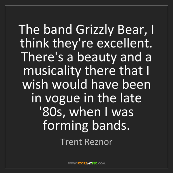 Trent Reznor: The band Grizzly Bear, I think they're excellent. There's...